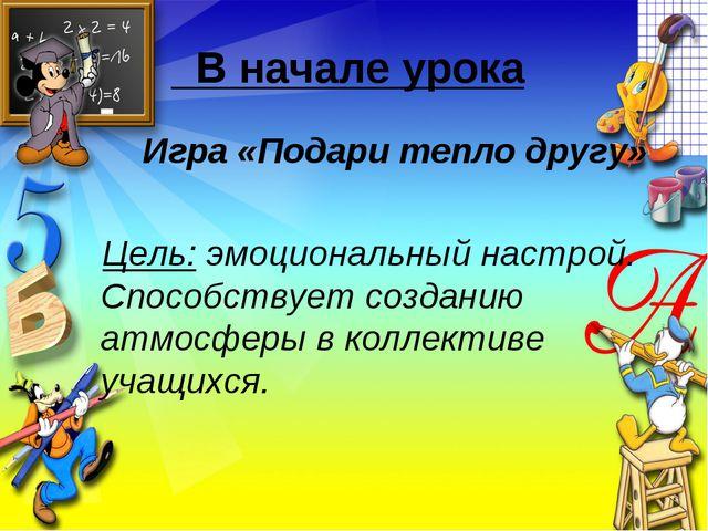 В начале урока Игра «Подари тепло другу» Цель: эмоциональный настрой. Спосо...