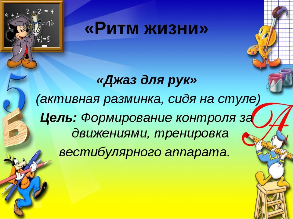 «Ритм жизни» «Джаз для рук» (активная разминка, сидя на стуле) Цель: Формиров...