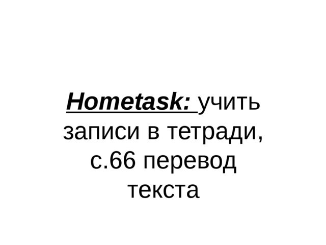 Hometask: учить записи в тетради, с.66 перевод текста