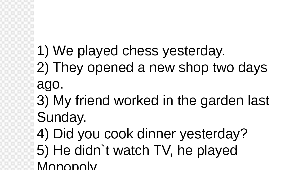 1) We played chess yesterday. 2) They opened a new shop two days ago. 3) My f...