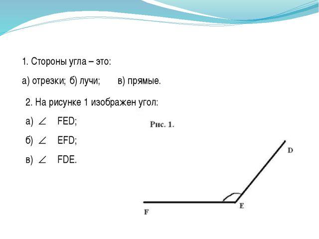 2. На рисунке 1 изображен угол: а) FЕD; б) EFD; в) FDE. 1. Стороны угл...