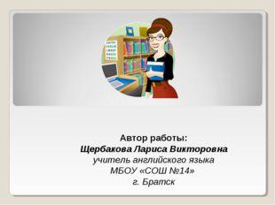 Автор работы: Щербакова Лариса Викторовна учитель английского языка МБОУ «СОШ