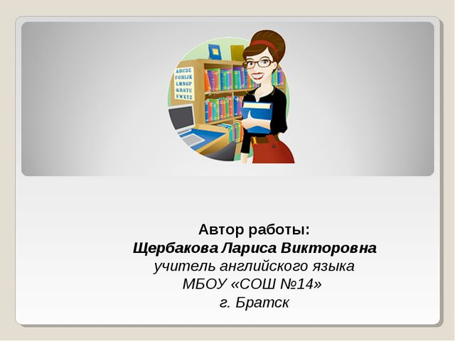 Автор работы: Щербакова Лариса Викторовна учитель английского языка МБОУ «СОШ...