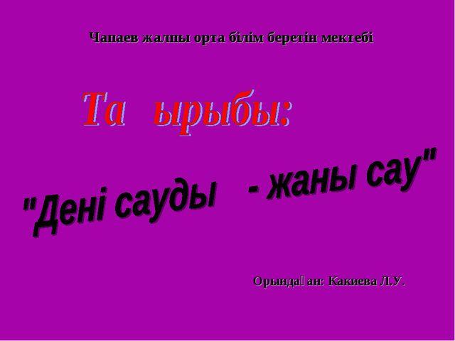 Чапаев жалпы орта білім беретін мектебі Орындаған: Какиева Л.У.
