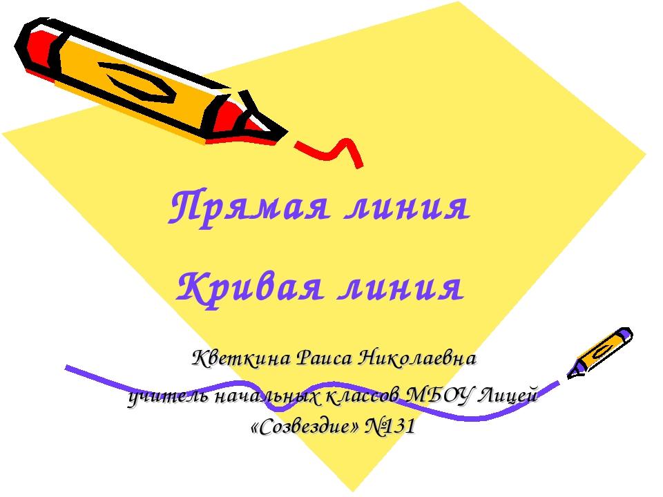 Прямая линия Кривая линия Кветкина Раиса Николаевна учитель начальных классов...