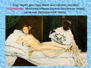 Еще через два года Мане выставляет картину «Олимпия». Многочисленная охрана б