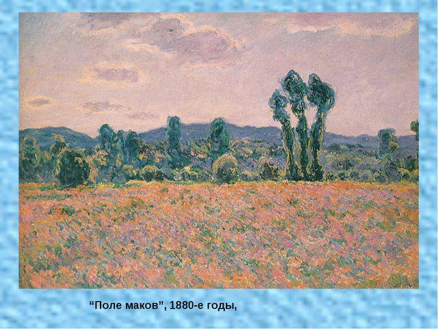 """""""Поле маков"""", 1880-е годы,"""