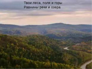 Твои леса, поля и горы Равнины реки и озера