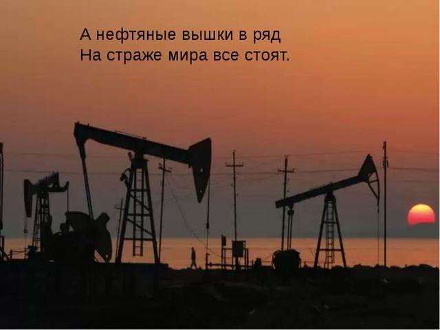 А нефтяные вышки в ряд На страже мира все стоят.