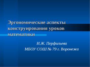 Эргономические аспекты конструирования уроков математики И.Ж. Перфильева МБОУ