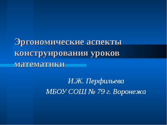 Эргономические аспекты конструирования уроков математики И.Ж. Перфильева МБОУ...