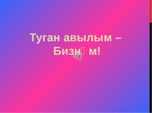 Туган авылым – Бизнәм!