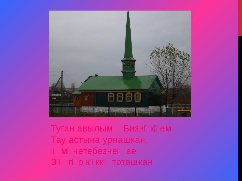 Туган авылым – Бизнәкәем Тау астына урнашкан. Ә мәчетебезнең ае Зәңгәр күккә...