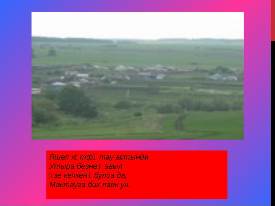 Яшел хәтфә тау астында Утыра безнең авыл Үзе кечкенә булса да, Мактауга бик л...