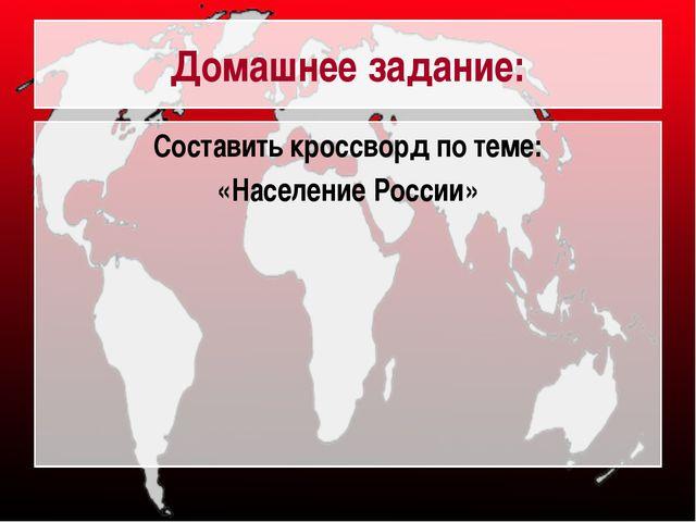 Домашнее задание: Составить кроссворд по теме: «Население России»