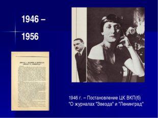 """1946 – 1956 1946 г. – Постановление ЦК ВКП(б) """"О журналах """"Звезда"""" и """"Ленингр"""