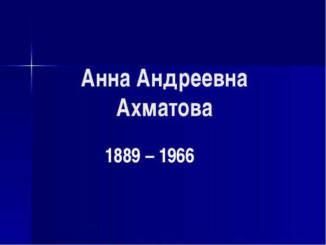 Анна Андреевна Ахматова 1889 – 1966
