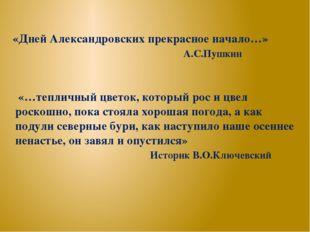 «Дней Александровских прекрасное начало…» А.С.Пушкин «…тепличный цветок, кото