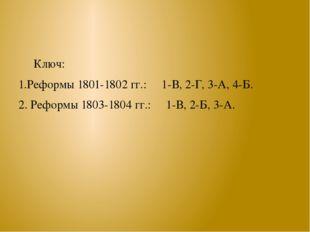 Ключ: 1.Реформы 1801-1802 гг.: 1-В, 2-Г, 3-А, 4-Б. 2. Реформы 1803-1804 гг.: