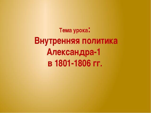 Тема урока: Внутренняя политика Александра-1 в 1801-1806 гг.