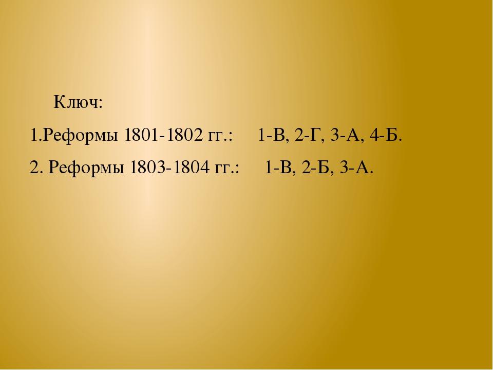 Ключ: 1.Реформы 1801-1802 гг.: 1-В, 2-Г, 3-А, 4-Б. 2. Реформы 1803-1804 гг.:...