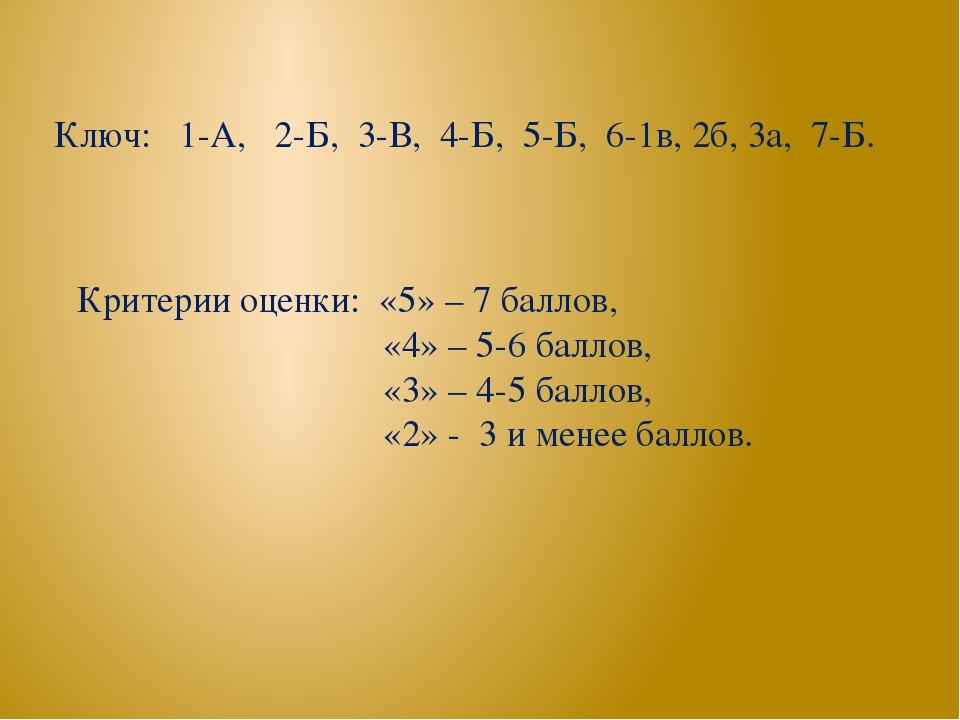 Ключ: 1-А, 2-Б, 3-В, 4-Б, 5-Б, 6-1в, 2б, 3а, 7-Б. Критерии оценки: «5» – 7 ба...