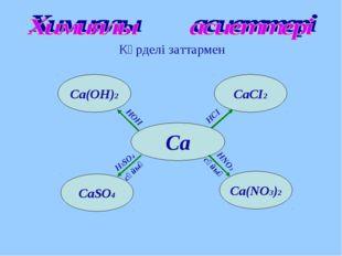 Күрделі заттармен Са Са(NО3)2 СаCІ2 Са(ОН)2 CaSO4 HOH HCІ HNO3 H2SO4 сұйық сұ
