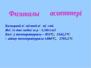 Кальциий күмістей ақ түсті. Жеңіл тығыздығы ρ - 1,54г/см3 Балқу температурас