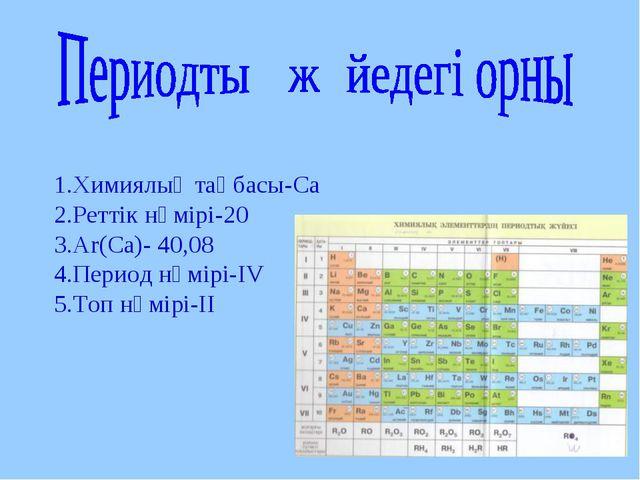 1.Химиялық таңбасы-Са 2.Реттік нөмірі-20 3.Ar(Са)- 40,08 4.Период нөмірі-ІV 5...