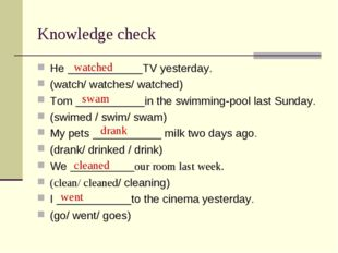Knowledge check He ____________TV yesterday. (watch/ watches/ watched) Tom __