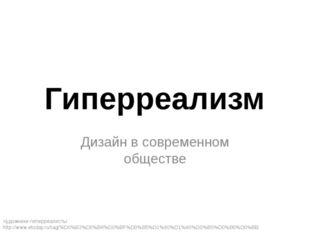 Гиперреализм Дизайн в современном обществе Художники-гиперреалисты http://www