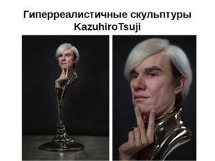 Гиперреалистичные скульптуры KazuhiroTsuji