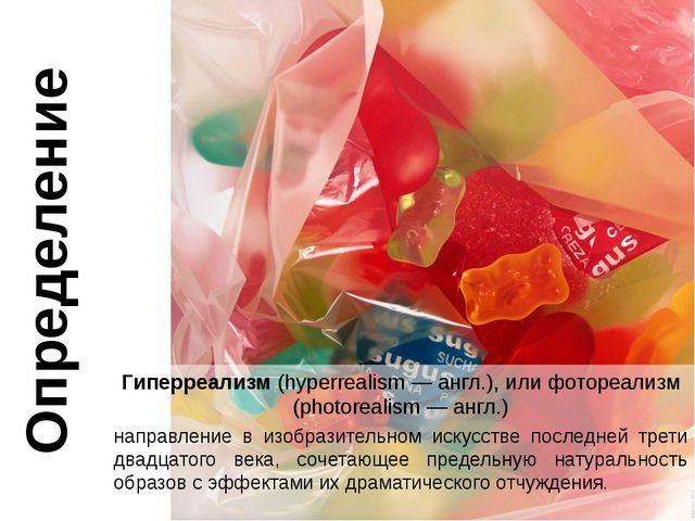 Определение Гиперреализм (hyperrealism — англ.), или фотореализм (photorealis...