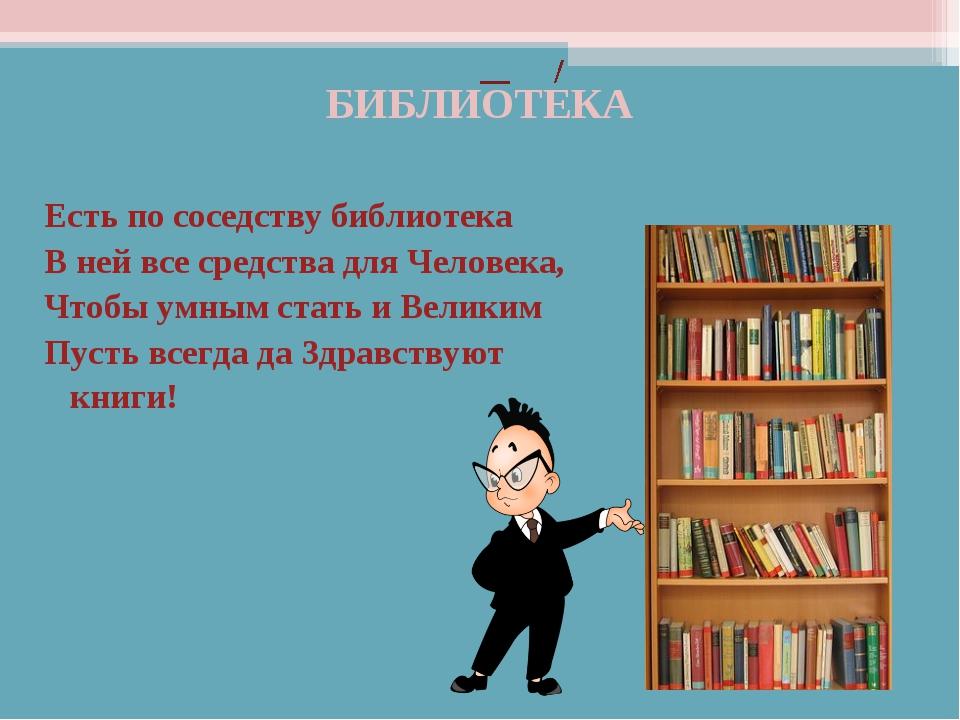 БИБЛИОТЕКА Есть по соседству библиотека В ней все средства для Человека, Чтоб...
