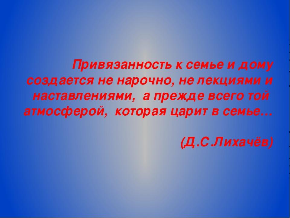 Привязанность к семье и дому создается не нарочно, не лекциями и наставлениям...