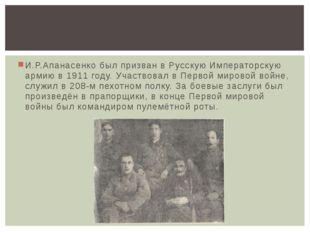 И.Р.Апанасенко был призван в Русскую Императорскую армию в 1911 году. Участво