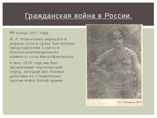 В конце 1917 года И. Р. Апанасенко вернулся в родное село и сразу был избран