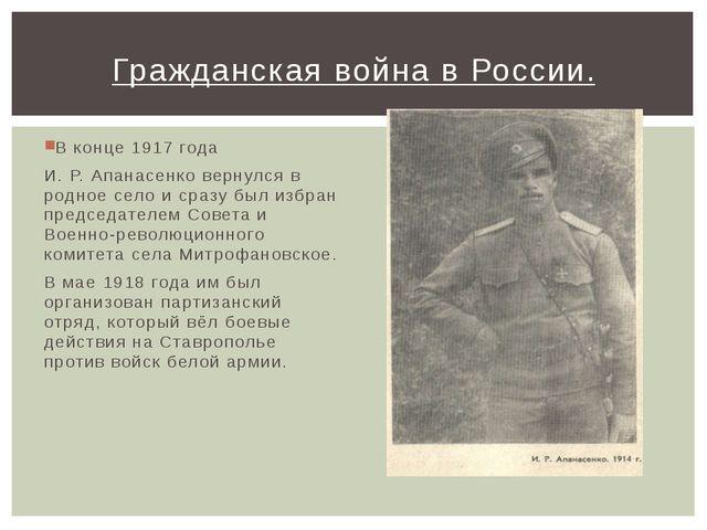 В конце 1917 года И. Р. Апанасенко вернулся в родное село и сразу был избран...