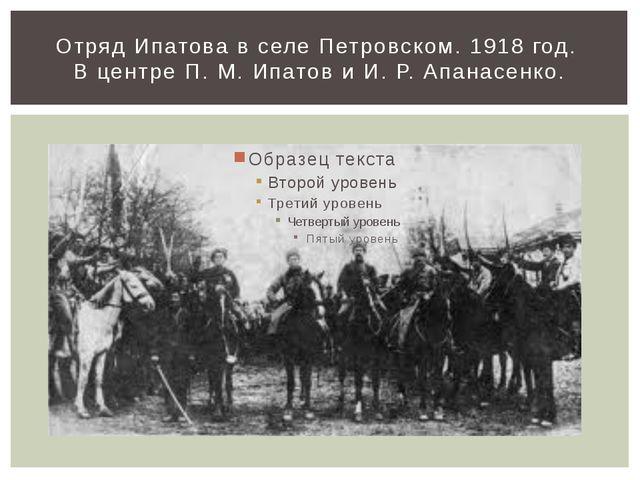 Отряд Ипатова в селе Петровском. 1918 год. В центре П. М. Ипатов и И. Р. Апа...