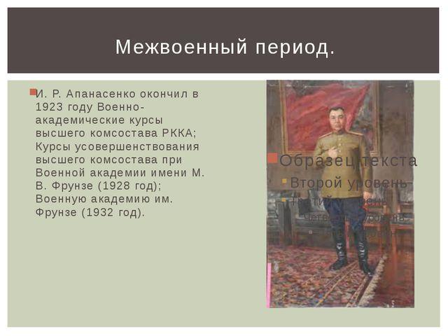 И. Р. Апанасенко окончил в 1923 году Военно-академические курсы высшего комсо...