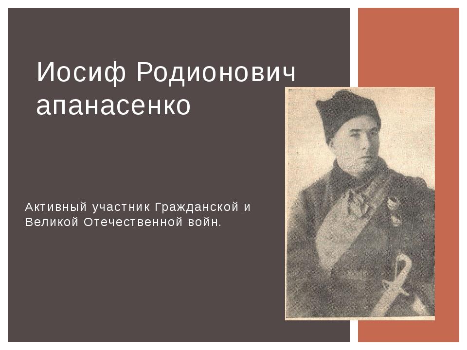 Активный участник Гражданской и Великой Отечественной войн. Иосиф Родионович...