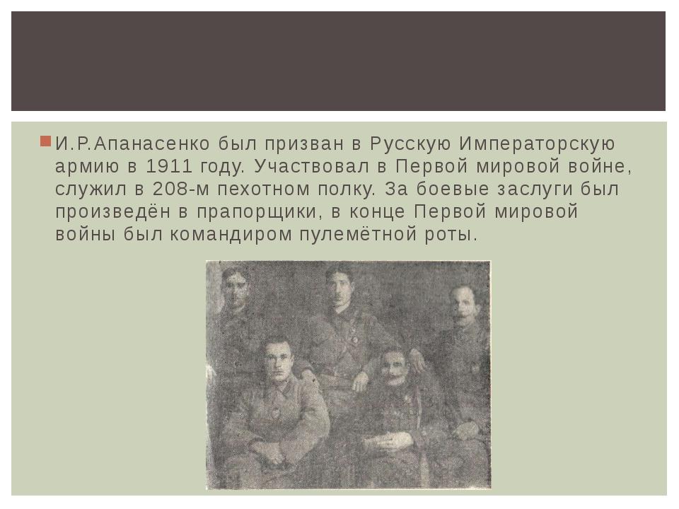 И.Р.Апанасенко был призван в Русскую Императорскую армию в 1911 году. Участво...