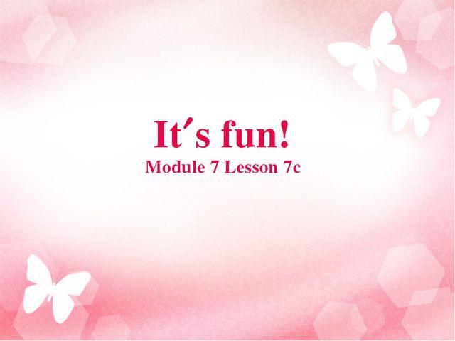 Its fun! Module 7 Lesson 7c