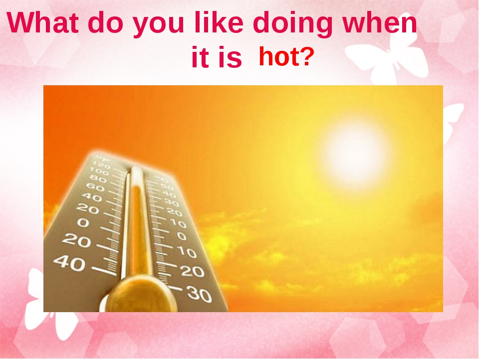 What do you like doing when it is hot?