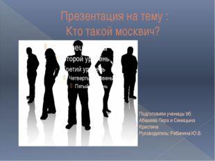 Презентация на тему : Кто такой москвич? Подготовили ученицы 9б: Абашева Лер
