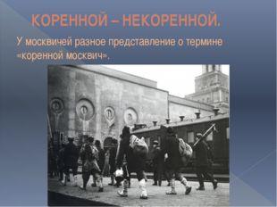 КОРЕННОЙ – НЕКОРЕННОЙ. У москвичей разное представление о термине «коренной м