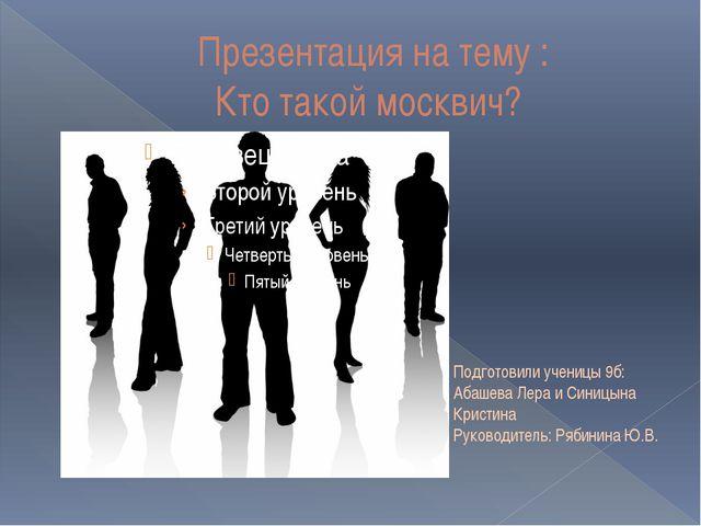 Презентация на тему : Кто такой москвич? Подготовили ученицы 9б: Абашева Лер...