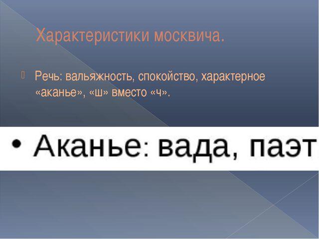 Характеристики москвича. Речь: вальяжность, спокойство, характерное «аканье»,...