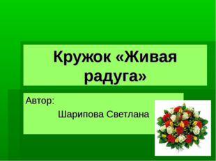 Кружок «Живая радуга» Автор: Шарипова Светлана