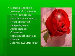 В мире цветов я желала б остаться Стать героиней рассказов и сказок, Чтоб кра